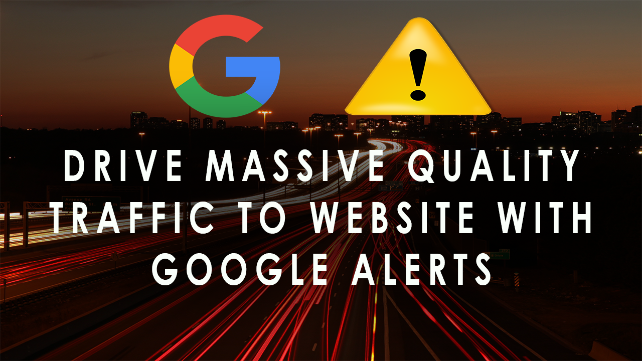 DRIVE MASSIVE QUALITY TRAFFIC TO WEBSITE WITH GOOGLE ALERTS