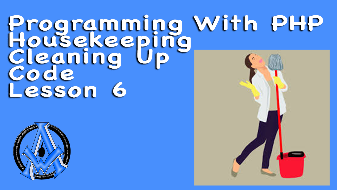Programming With PHP Housekeeping Cleaning Up Code Lesson 6