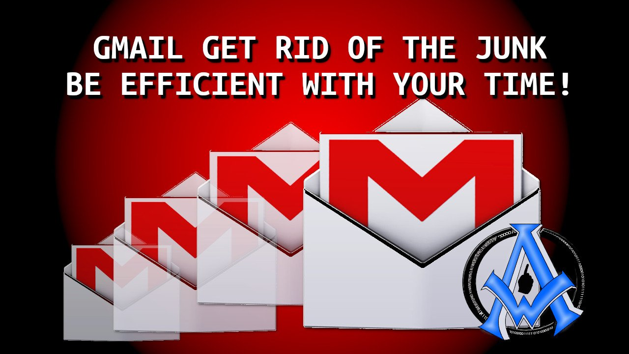 GMAIL GET RID OF THE JUNK BE EFFICIENT WITH YOUR TIME